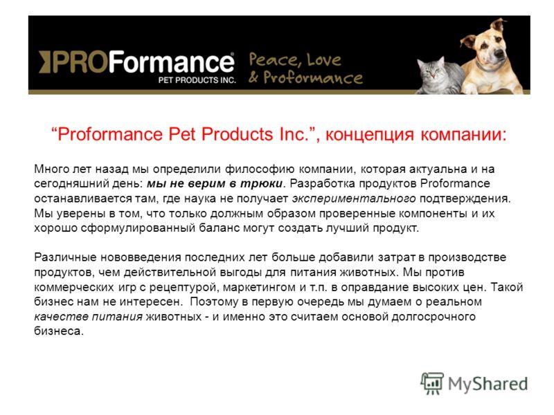 Proformance Pet Products Inc., концепция компании: Много лет назад мы определили философию компании, которая актуальна и на сегодняшний день: мы не верим в трюки. Разработка продуктов Proformance останавливается там, где наука не получает эксперимент