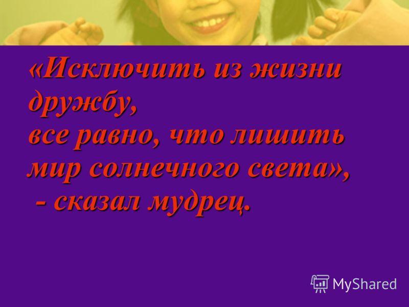 «Исключить из жизни дружбу, все равно, что лишить мир солнечного света», - сказал мудрец.