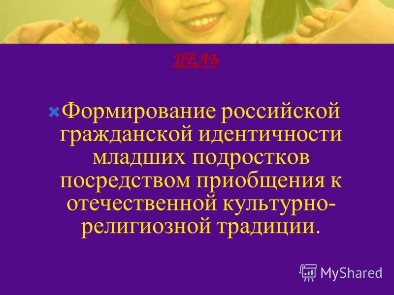 Формирование российской гражданской идентичности младших подростков посредством приобщения к отечественной культурно- религиозной традиции.