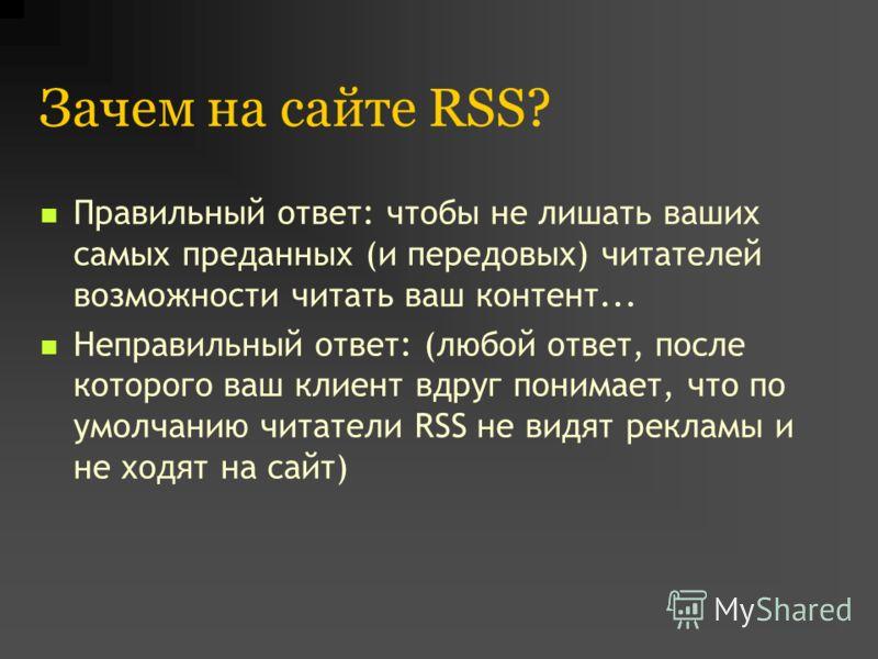 Зачем на сайте RSS? Правильный ответ: чтобы не лишать ваших самых преданных (и передовых) читателей возможности читать ваш контент... Неправильный ответ: (любой ответ, после которого ваш клиент вдруг понимает, что по умолчанию читатели RSS не видят р