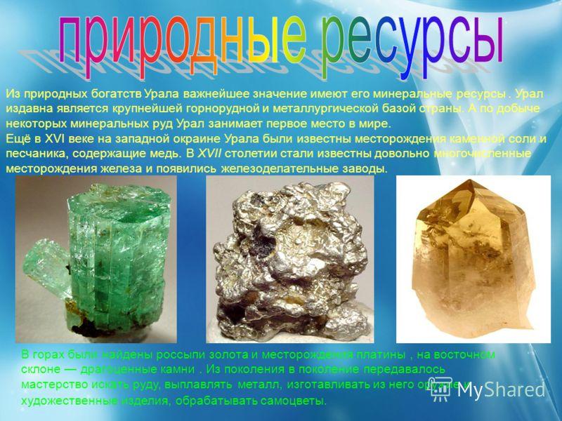 Из природных богатств Урала важнейшее значение имеют его минеральные ресурсы. Урал издавна является крупнейшей горнорудной и металлургической базой страны. А по добыче некоторых минеральных руд Урал занимает первое место в мире. Ещё в XVI веке на зап