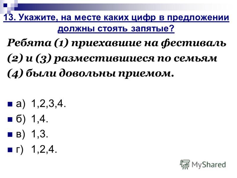 13. Укажите, на месте каких цифр в предложении должны стоять запятые? Ребята (1) приехавшие на фестиваль (2) и (3) разместившиеся по семьям (4) были довольны приемом. а)1,2,3,4. б)1,4. в)1,3. г)1,2,4.