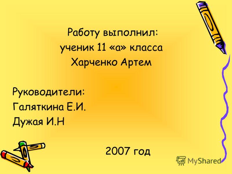 Работу выполнил: ученик 11 «а» класса Харченко Артем Руководители: Галяткина Е.И. Дужая И.Н 2007 год