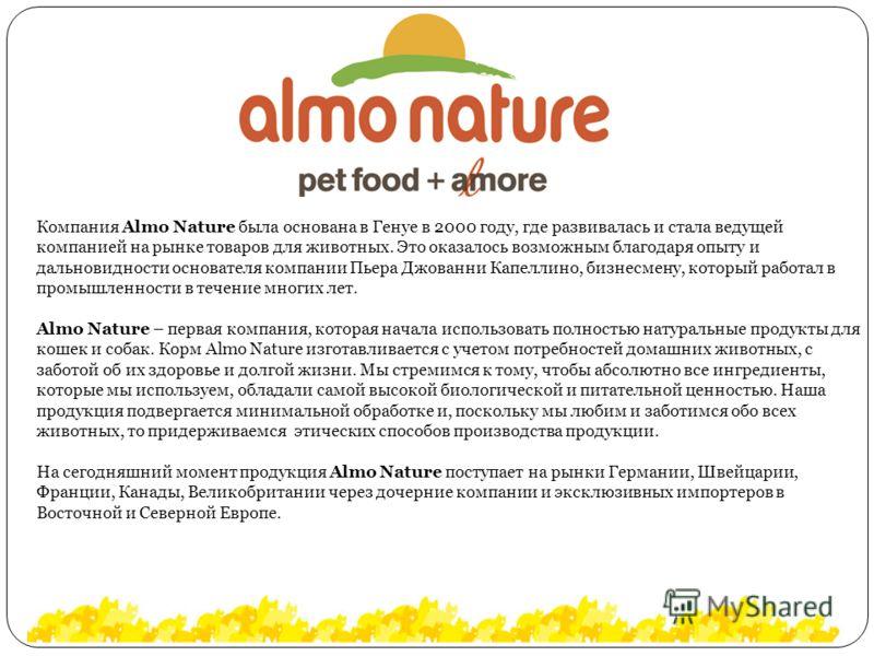 Компания Almo Nature была основана в Генуе в 2000 году, где развивалась и стала ведущей компанией на рынке товаров для животных. Это оказалось возможным благодаря опыту и дальновидности основателя компании Пьера Джованни Капеллино, бизнесмену, которы