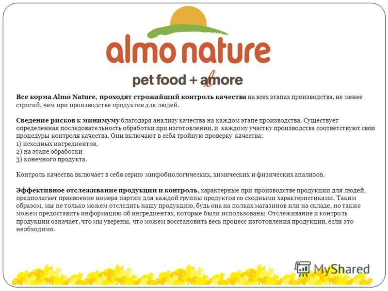 Все корма Almo Nature, проходят строжайший контроль качества на всех этапах производства, не менее строгий, чем при производстве продуктов для людей. Сведение рисков к минимуму благодаря анализу качества на каждом этапе производства. Существует опред
