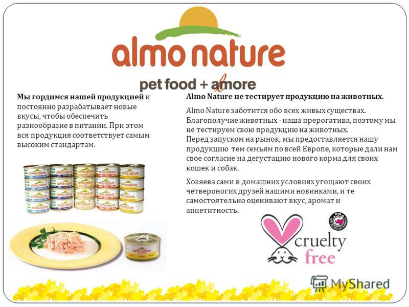 Мы гордимся нашей продукцией и постоянно разрабатывает новые вкусы, чтобы обеспечить разнообразие в питании. При этом вся продукция соответствует самым высоким стандартам. Almo Nature не тестирует продукцию на животных. Almo Nature заботится обо всех