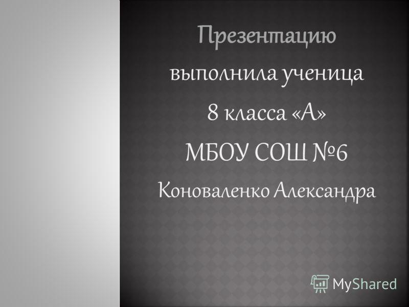 Презентацию выполнила ученица 8 класса «А» МБОУ СОШ 6 Коноваленко Александра