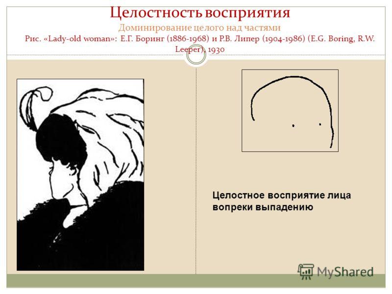 Целостность восприятия Доминирование целого над частями Рис. «Lady-old woman»: Е.Г. Боринг (1886-1968) и Р.В. Липер (1904-1986) (E.G. Boring, R.W. Leeper), 1930 Целостное восприятие лица вопреки выпадению