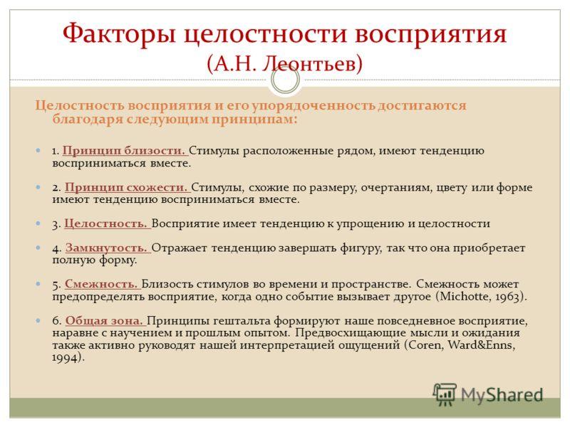 Факторы целостности восприятия (А.Н. Леонтьев) Целостность восприятия и его упорядоченность достигаются благодаря следующим принципам: 1. Принцип близости. Стимулы расположенные рядом, имеют тенденцию восприниматься вместе. 2. Принцип схожести. Стиму