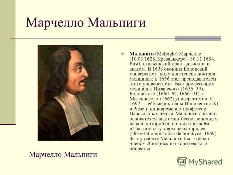 Марчелло Мальпиги Мальпиги (Malpighi) Марчелло (10.03.1628, Кревалькоре – 30.11.1694, Рим), итальянский врач, физиолог и анатом. В 1653 окончил Болонский университет, получив степень доктора медицины; в 1656 стал преподавателем этого университета. Бы