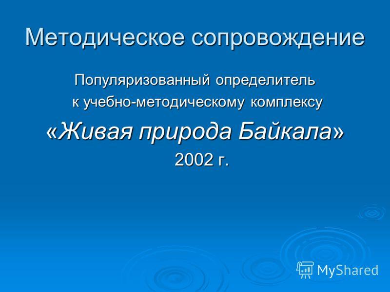 Методическое сопровождение Популяризованный определитель к учебно-методическому комплексу к учебно-методическому комплексу «Живая природа Байкала» 2002 г. 2002 г.