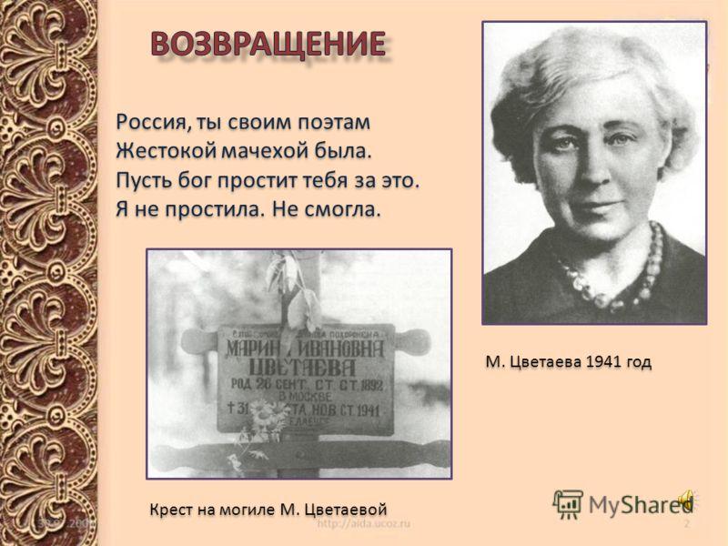 М. Цветаева 1941 год Россия, ты своим поэтам Жестокой мачехой была. Пусть бог простит тебя за это. Я не простила. Не смогла. Россия, ты своим поэтам Жестокой мачехой была. Пусть бог простит тебя за это. Я не простила. Не смогла. Крест на могиле М. Цв