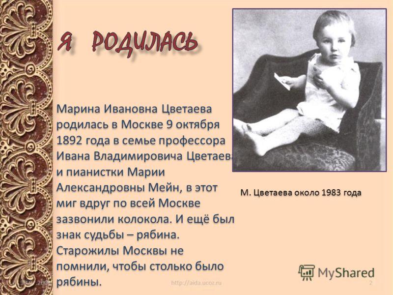 Марина Ивановна Цветаева родилась в Москве 9 октября 1892 года в семье профессора Ивана Владимировича Цветаева и пианистки Марии Александровны Мейн, в этот миг вдруг по всей Москве зазвонили колокола. И ещё был знак судьбы – рябина. Старожилы Москвы