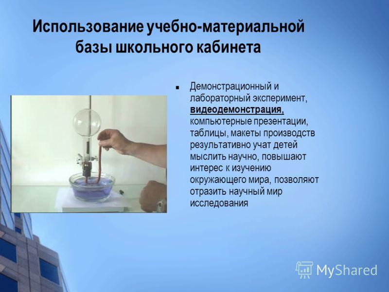 Использование учебно-материальной базы школьного кабинета Демонстрационный и лабораторный эксперимент, видеодемонстрация, компьютерные презентации, таблицы, макеты производств результативно учат детей мыслить научно, повышают интерес к изучению окруж