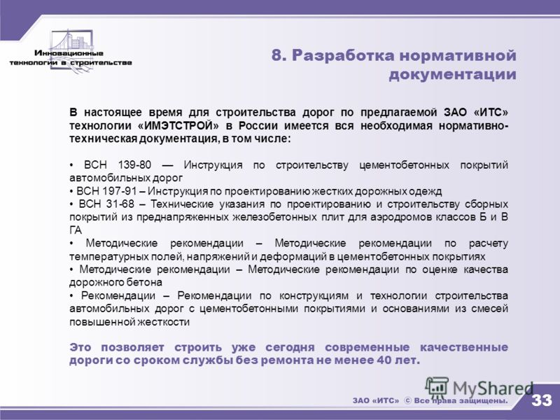 33 8. Разработка нормативной документации В настоящее время для строительства дорог по предлагаемой ЗАО «ИТС» технологии «ИМЭТСТРОЙ» в России имеется вся необходимая нормативно- техническая документация, в том числе: ВСН 139-80 Инструкция по строител