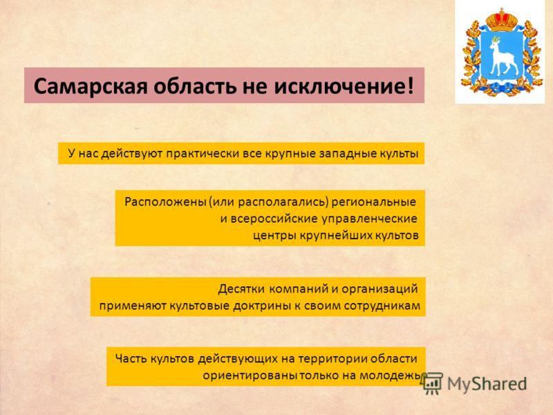 Самарская область не исключение! У нас действуют практически все крупные западные культы Расположены (или располагались) региональные и всероссийские управленческие центры крупнейших культов Десятки компаний и организаций применяют культовые доктрины