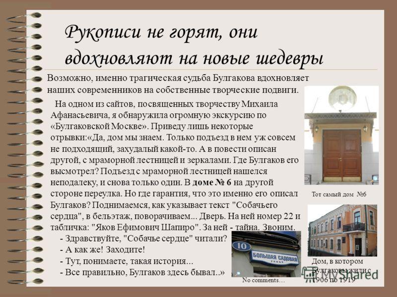 Рукописи не горят, они вдохновляют на новые шедевры Возможно, именно трагическая судьба Булгакова вдохновляет наших современников на собственные творческие подвиги. На одном из сайтов, посвященных творчеству Михаила Афанасьевича, я обнаружила огромну