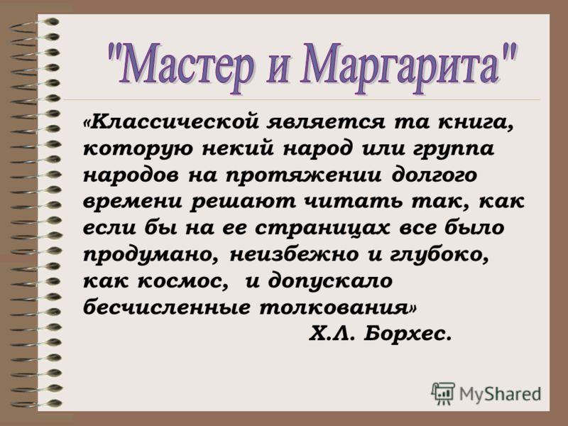 «Классической является та книга, которую некий народ или группа народов на протяжении долгого времени решают читать так, как если бы на ее страницах все было продумано, неизбежно и глубоко, как космос, и допускало бесчисленные толкования» Х.Л. Борхес