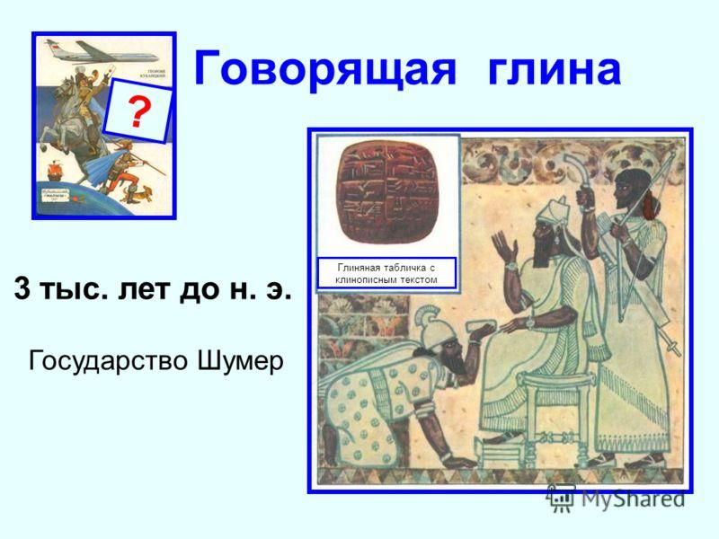 Глиняная табличка с клинописным текстом ? Говорящая глина Государство Шумер 3 тыс. лет до н. э.