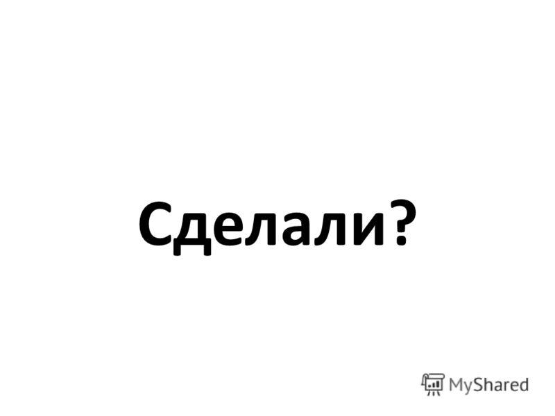 Сделали?