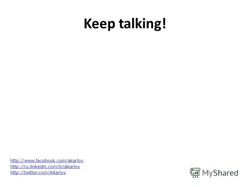 Keep talking! http://www.facebook.com/akarlov http://ru.linkedin.com/in/akarlov http://twitter.com/AKarlov