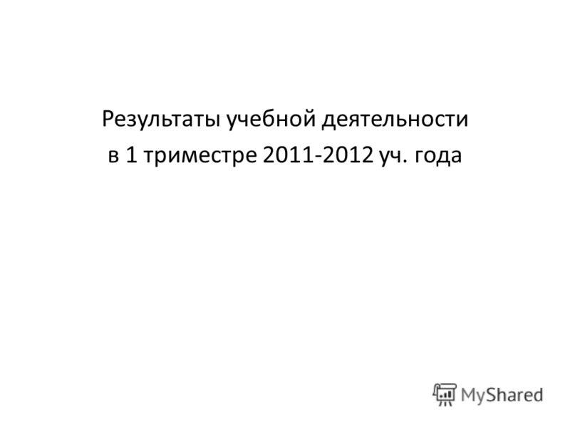 Результаты учебной деятельности в 1 триместре 2011-2012 уч. года