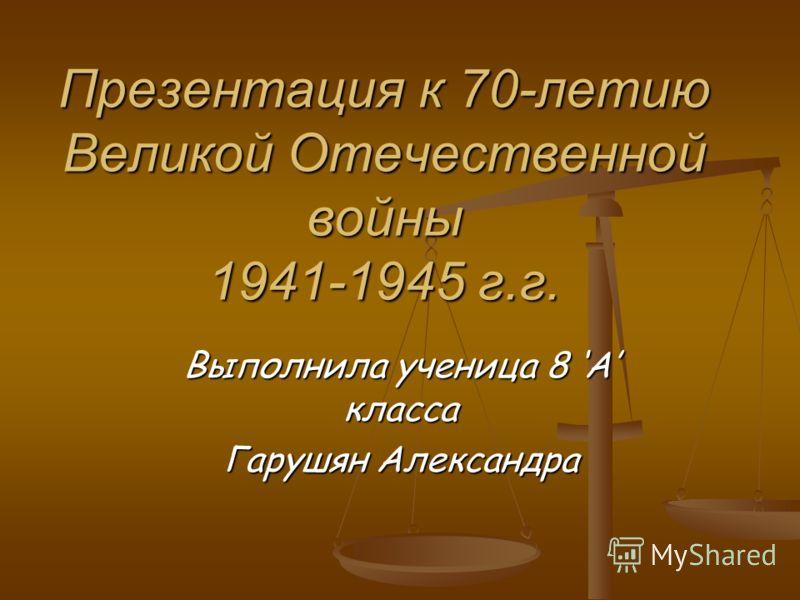 Презентация к 70-летию Великой Отечественной войны 1941-1945 г.г. Выполнила ученица 8 А класса Гарушян Александра