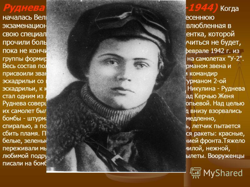 Руднева Евгения Максимовна(1920-1944) Когда началась Великая отечественная война, Женя сдавала весеннюю экзаменационную сессию, оканчивая 3-й курс. Страстно влюбленная в свою специальность, в далекие неугасимые звезды, студентка, которой прочили боль