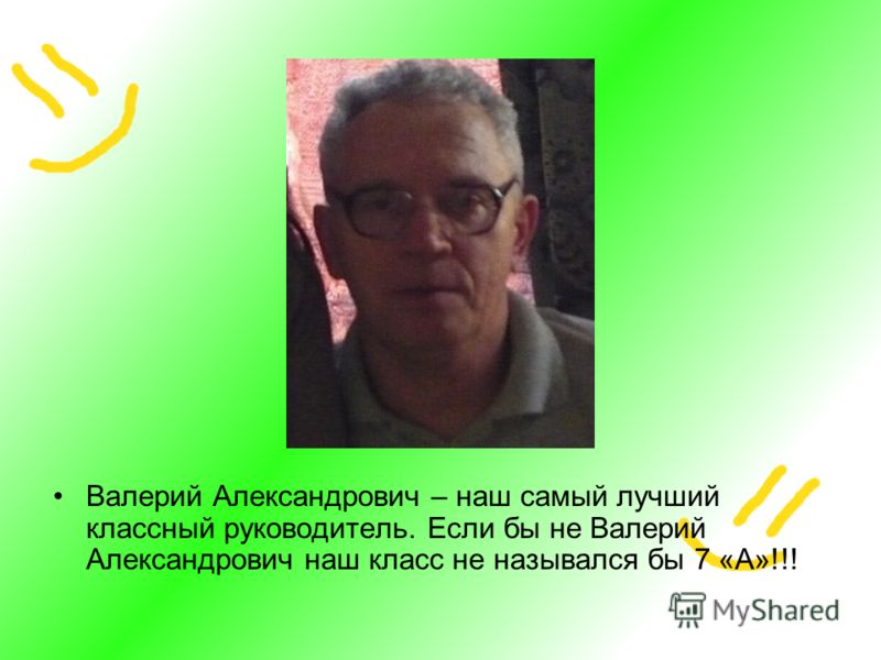 Валерий Александрович – наш самый лучший классный руководитель. Если бы не Валерий Александрович наш класс не назывался бы 7 «А»!!!