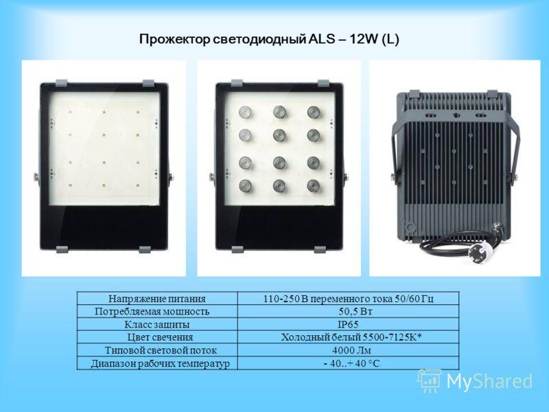 Прожектор светодиодный ALS – 12W (L) Напряжение питания110-250 В переменного тока 50/60 Гц Потребляемая мощность50,5 Вт Класс защитыIP65 Цвет свеченияХолодный белый 5500-7125К* Типовой световой поток4000 Лм Диапазон рабочих температур- 40..+ 40 °С