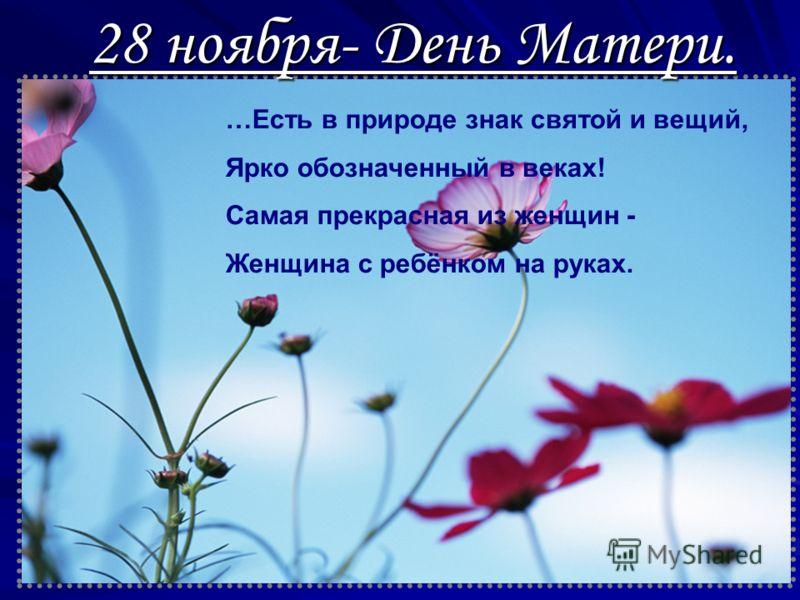 28 ноября- День Матери. …Есть в природе знак святой и вещий, Ярко обозначенный в веках! Самая прекрасная из женщин - Женщина с ребёнком на руках.