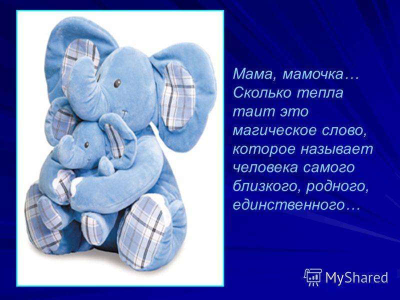 Мама, мамочка… Сколько тепла таит это магическое слово, которое называет человека самого близкого, родного, единственного…
