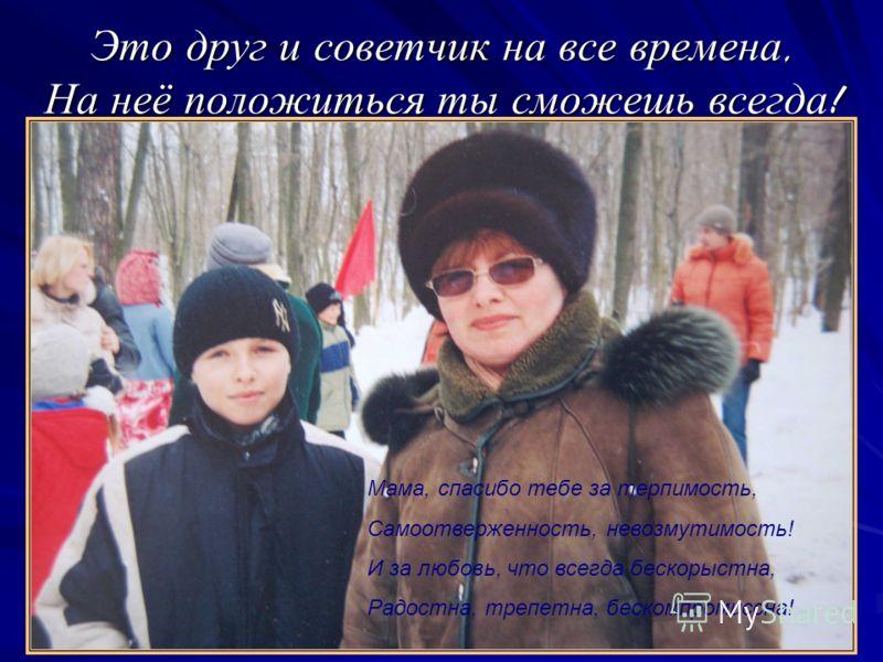 Это друг и советчик на все времена, На неё положиться ты сможешь всегда! Мама, спасибо тебе за терпимость, Самоотверженность, невозмутимость! И за любовь, что всегда бескорыстна, Радостна, трепетна, бескомпромиссна!