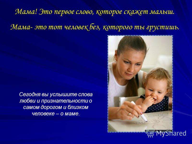 Мама! Это первое слово, которое скажет малыш. Мама- это тот человек без, которого ты грустишь. Сегодня вы услышите слова любви и признательности о самом дорогом и близком человеке – о маме.