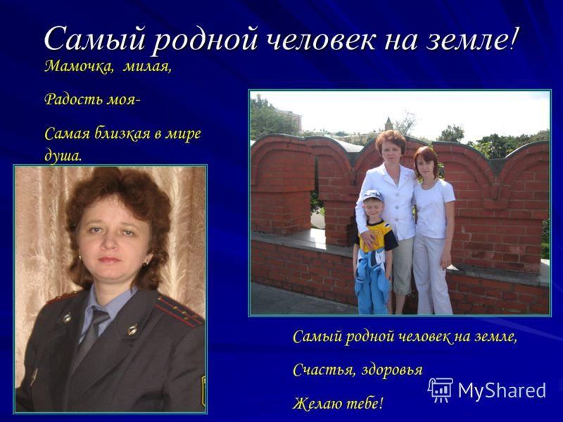 Самый родной человек на земле ! Мамочка, милая, Радость моя- Самая близкая в мире душа. Самый родной человек на земле, Счастья, здоровья Желаю тебе!
