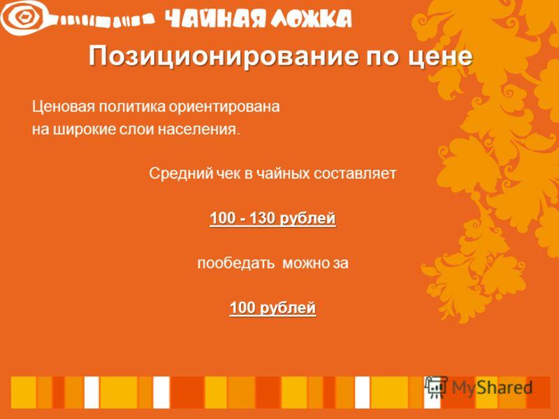 Ценовая политика ориентирована наширокие слои населения. Средний чек в чайных составляет 100 - 130 рублей пообедать можно за 100 рублей Позиционирование по цене