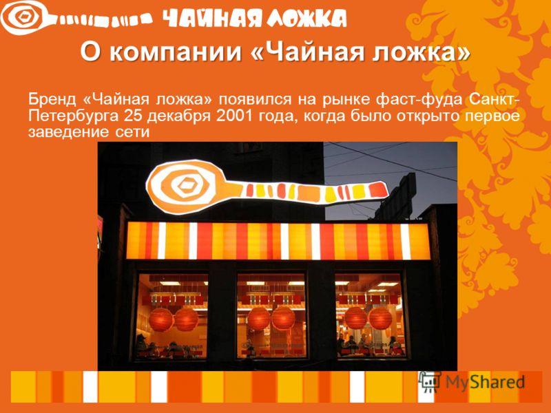О компании «Чайная ложка» Бренд «Чайная ложка» появился на рынке фаст-фуда Санкт- Петербурга 25 декабря 2001 года, когда было открыто первое заведение сети