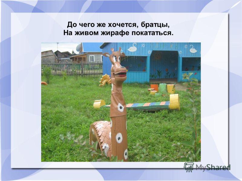 До чего же хочется, братцы, На живом жирафе покататься.