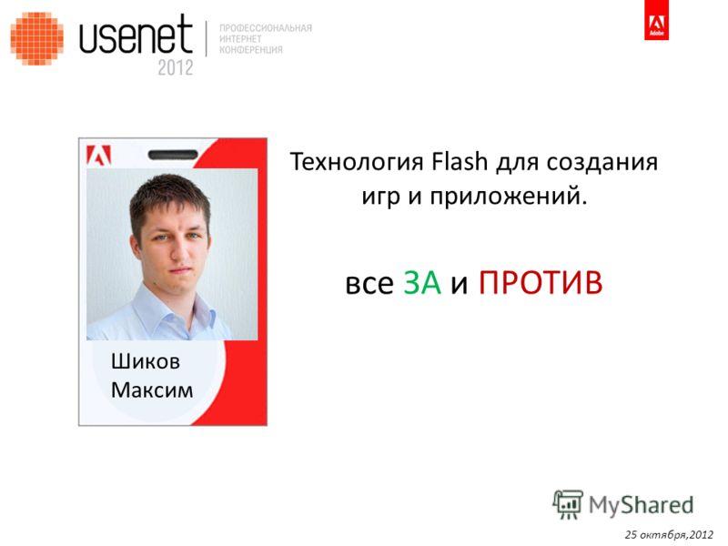 Шиков Максим Технология Flash для создания игр и приложений. все ЗА и ПРОТИВ 25 октября,2012