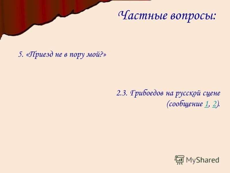 Частные вопросы: 5. «Приезд не в пору мой?» 2.3. Грибоедов на русской сцене (сообщение 1, 2).12