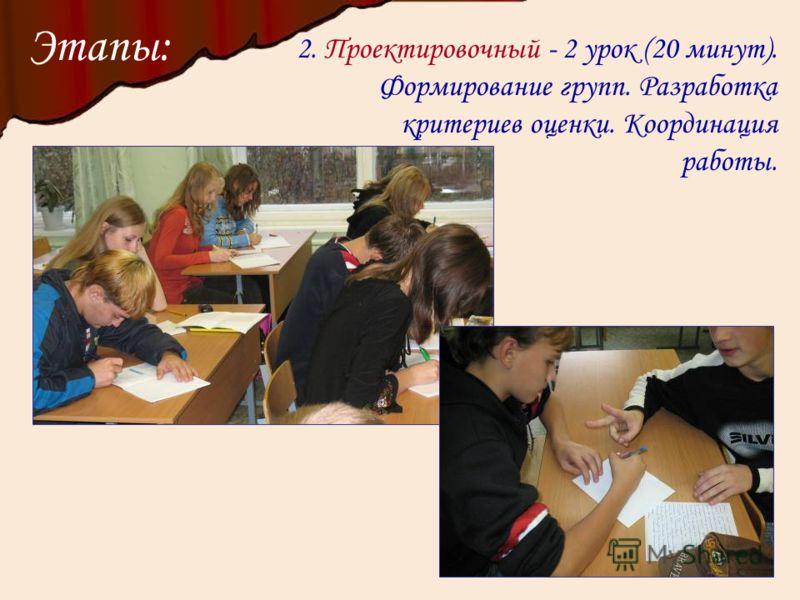 Этапы: 2. Проектировочный - 2 урок (20 минут). Формирование групп. Разработка критериев оценки. Координация работы.
