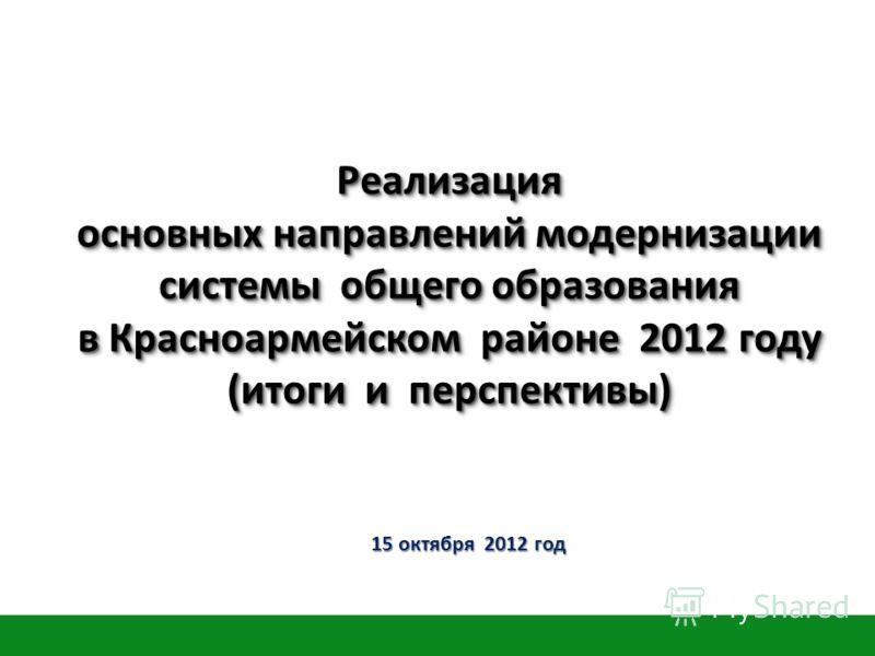 Реализация основных направлений модернизации системы общего образования в Красноармейском районе 2012 году (итоги и перспективы) 15 октября 2012 год