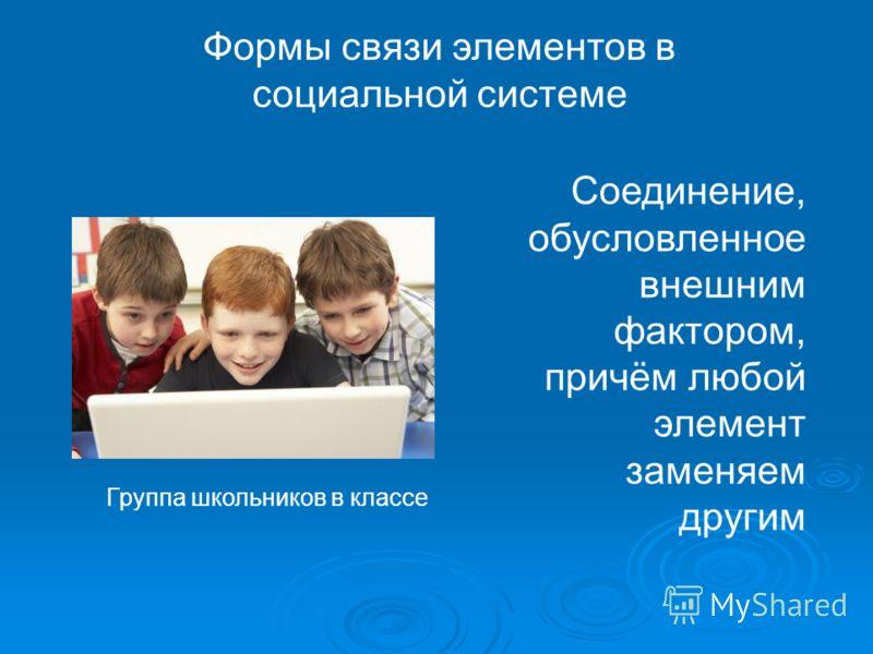 Формы связи элементов в социальной системе Группа школьников в классе Соединение, обусловленное внешним фактором, причём любой элемент заменяем другим