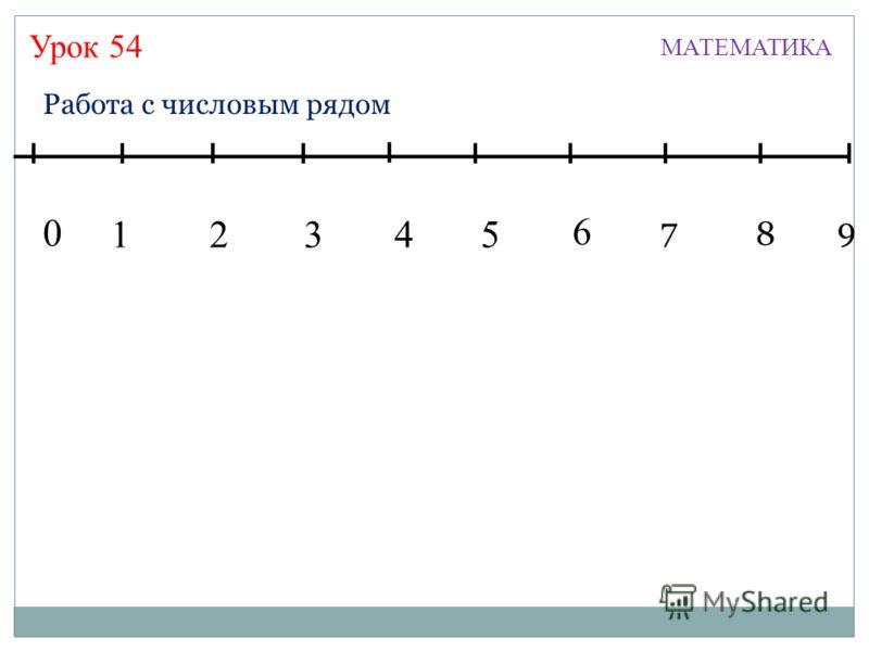 Урок 54 МАТЕМАТИКА 13245 7 6 8 9 0 Работа с числовым рядом