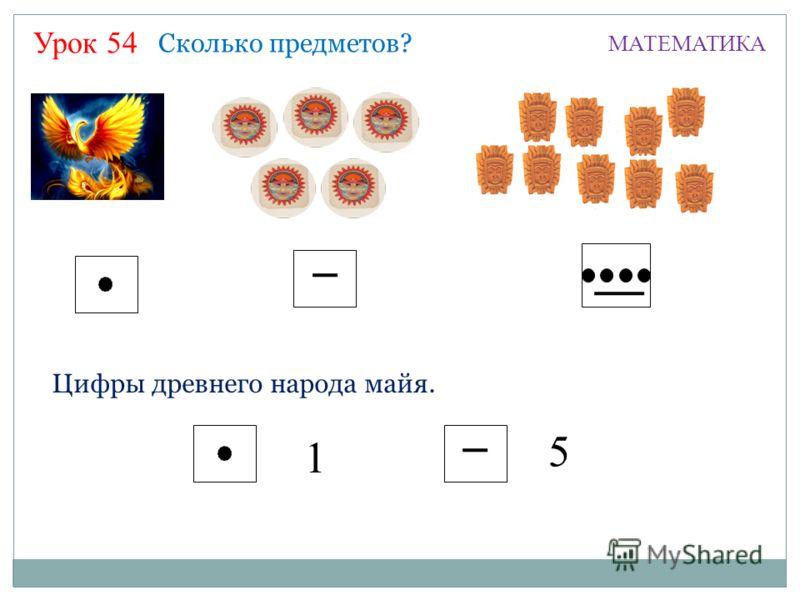 Урок 54 МАТЕМАТИКА Сколько предметов? Цифры древнего народа майя. 1 5
