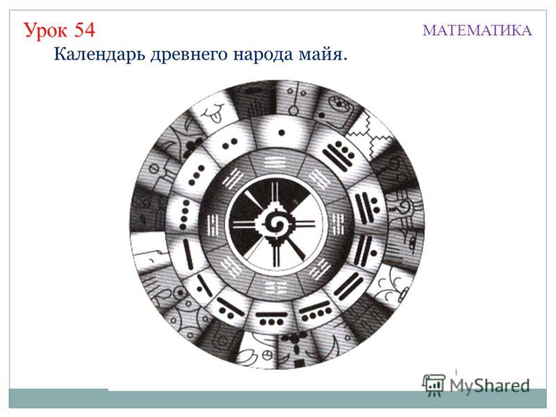 Урок 54 МАТЕМАТИКА Календарь древнего народа майя.