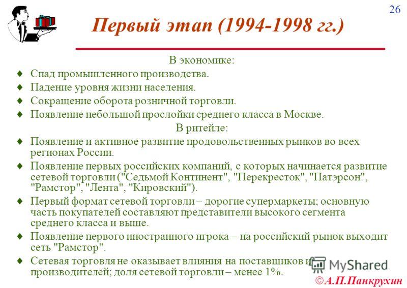 26 А.П.Панкрухин Первый этап (1994-1998 гг.) В экономике: Спад промышленного производства. Падение уровня жизни населения. Сокращение оборота розничной торговли. Появление небольшой прослойки среднего класса в Москве. В ритейле: Появление и активное
