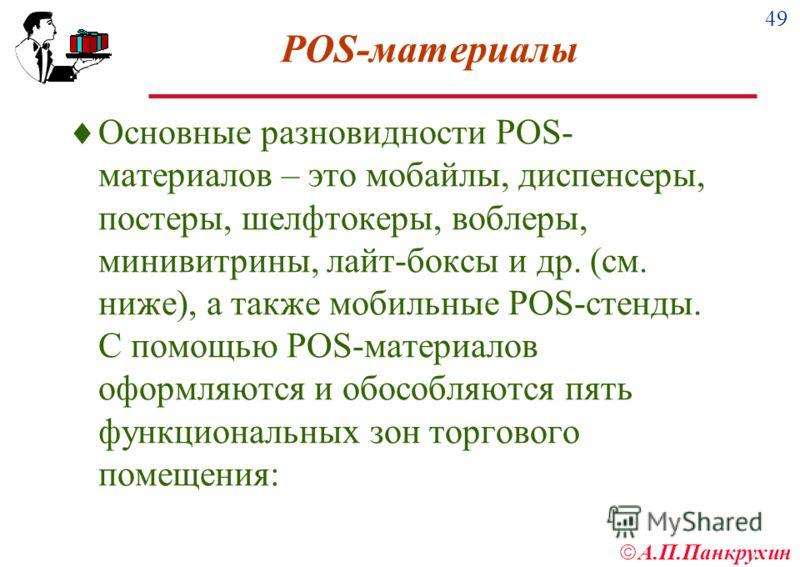 49 А.П.Панкрухин POS-материалы Основные разновидности POS- материалов – это мобайлы, диспенсеры, постеры, шелфтокеры, воблеры, минивитрины, лайт-боксы и др. (см. ниже), а также мобильные POS-стенды. С помощью POS-материалов оформляются и обособляются
