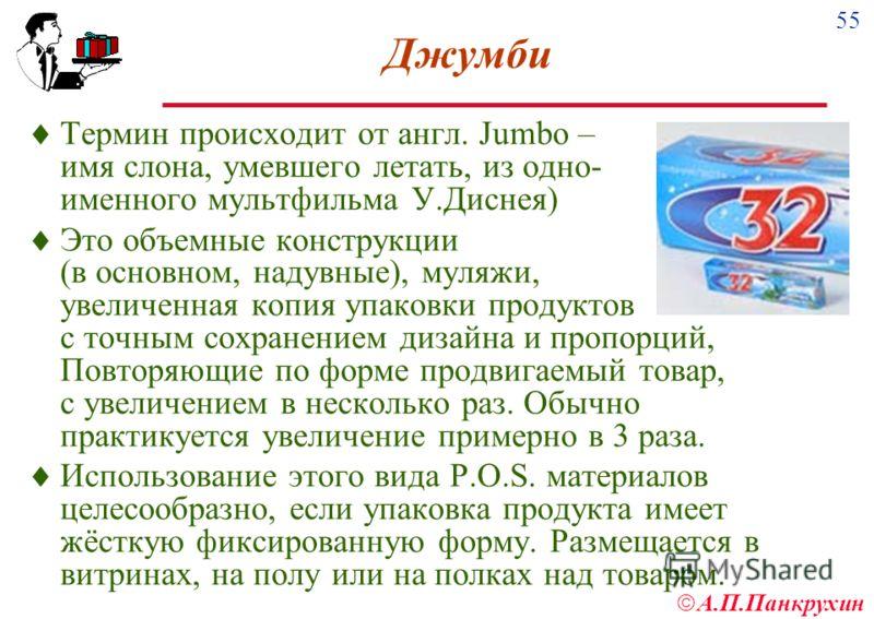 55 А.П.Панкрухин Джумби Термин происходит от англ. Jumbo – имя слона, умевшего летать, из одно- именного мультфильма У.Диснея) Это объемные конструкции (в основном, надувные), муляжи, увеличенная копия упаковки продуктов с точным сохранением дизайна