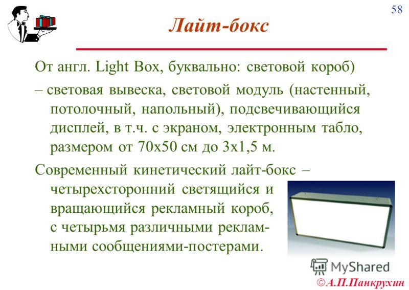 58 А.П.Панкрухин Лайт-бокс От англ. Light Box, буквально: световой короб) – световая вывеска, световой модуль (настенный, потолочный, напольный), подсвечивающийся дисплей, в т.ч. с экраном, электронным табло, размером от 70х50 см до 3х1,5 м. Современ